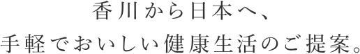 香川から日本へ、手軽でおいしい健康生活のご提案。